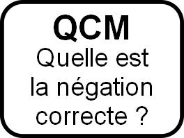 QCM: quelle est la négation correcte correspondant aux affirmations suivantes ?